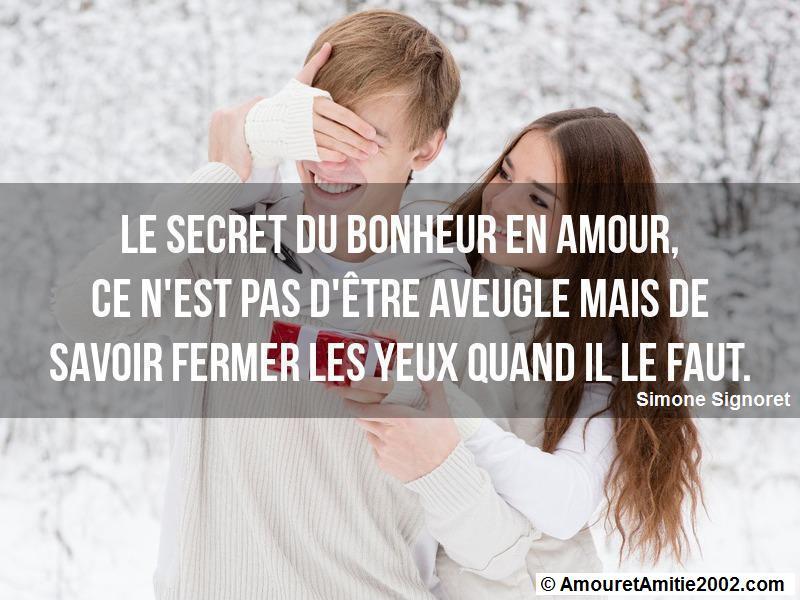 le secret du bonheur en amour, ce n'est pas d'être aveugle mais de savoir fermer les yeux quand il le faut. (Simone Signoret)