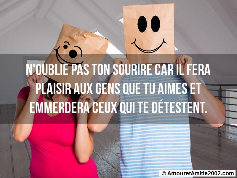 n'oublie pas ton sourire car il fera plaisir aux gens que tu aimes